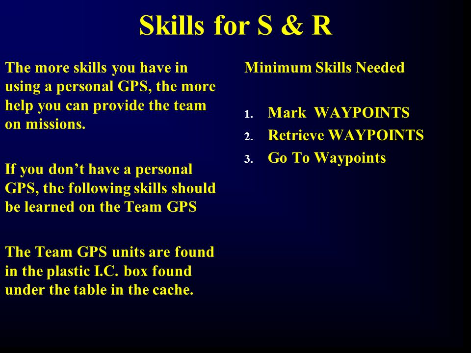 Skills for S & R The more skills you have in using a personal GPS, the more help you can provide the team on missions. If you don't have a personal GP