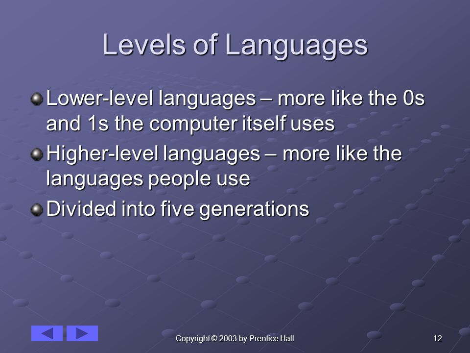 12Copyright © 2003 by Prentice Hall Levels of Languages Lower-level languages – more like the 0s and 1s the computer itself uses Higher-level languages – more like the languages people use Divided into five generations