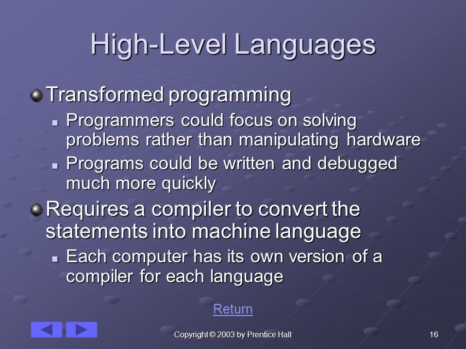 16Copyright © 2003 by Prentice Hall High-Level Languages Transformed programming Programmers could focus on solving problems rather than manipulating