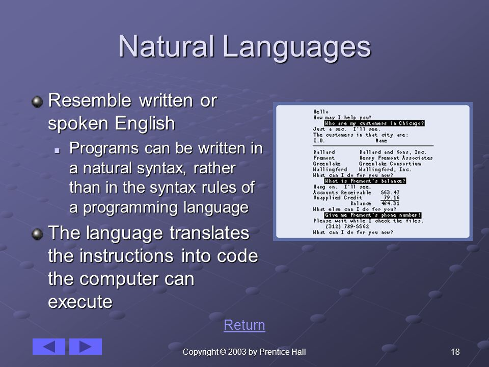 18Copyright © 2003 by Prentice Hall Natural Languages Resemble written or spoken English Programs can be written in a natural syntax, rather than in the syntax rules of a programming language Programs can be written in a natural syntax, rather than in the syntax rules of a programming language The language translates the instructions into code the computer can execute Return