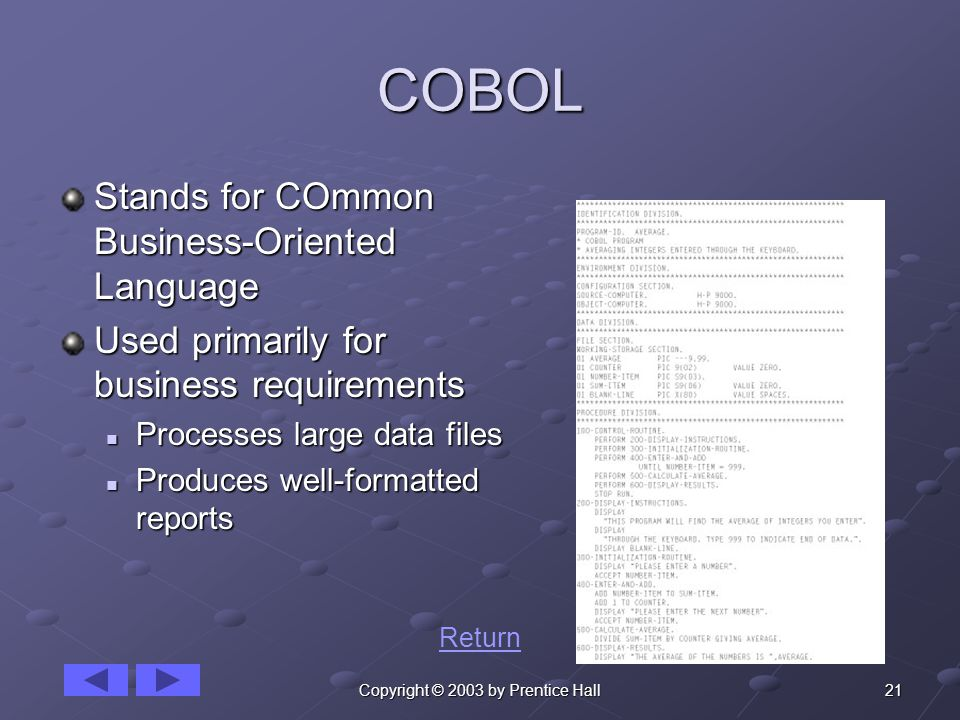 21Copyright © 2003 by Prentice Hall COBOL Stands for COmmon Business-Oriented Language Used primarily for business requirements Processes large data files Processes large data files Produces well-formatted reports Produces well-formatted reports Return
