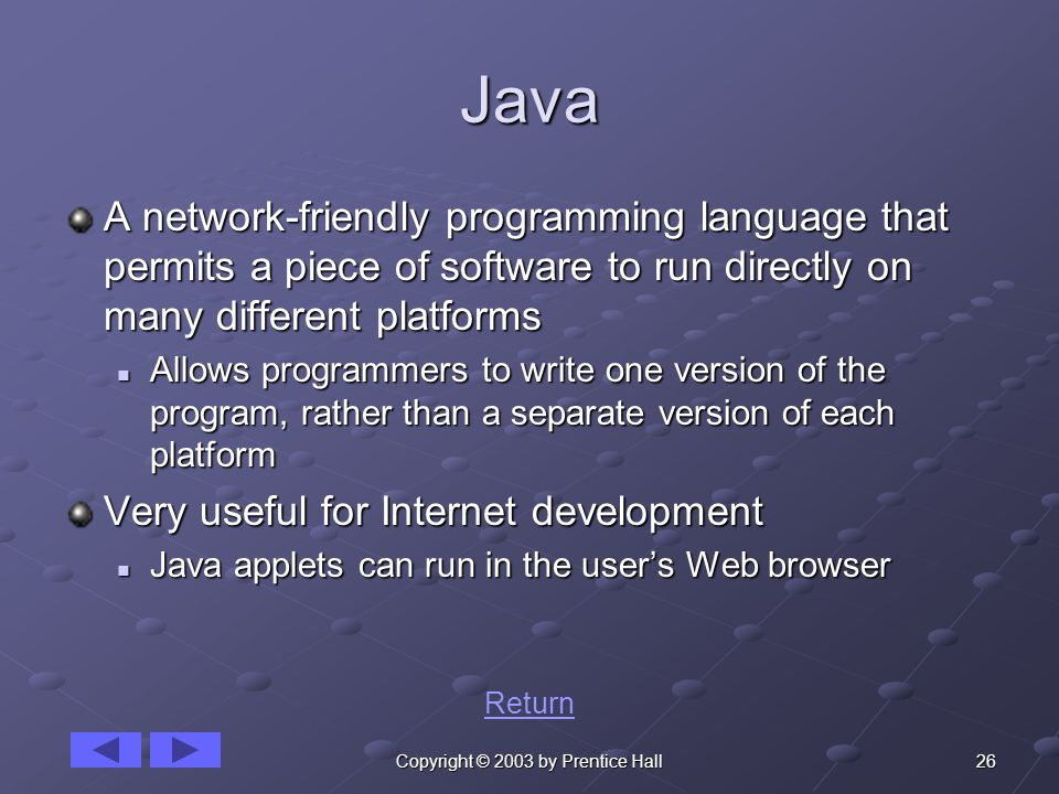 26Copyright © 2003 by Prentice Hall Java A network-friendly programming language that permits a piece of software to run directly on many different platforms Allows programmers to write one version of the program, rather than a separate version of each platform Allows programmers to write one version of the program, rather than a separate version of each platform Very useful for Internet development Java applets can run in the user's Web browser Java applets can run in the user's Web browser Return