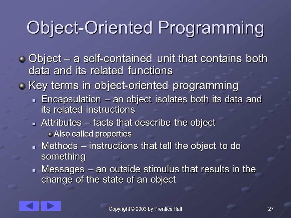 27Copyright © 2003 by Prentice Hall Object-Oriented Programming Object – a self-contained unit that contains both data and its related functions Key t