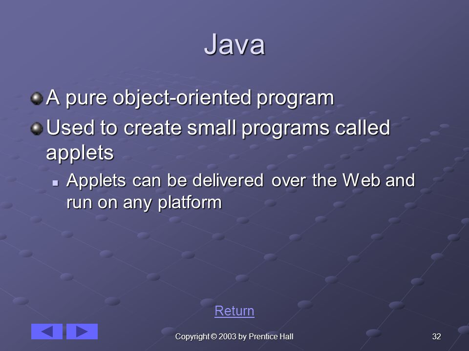 32Copyright © 2003 by Prentice Hall Java A pure object-oriented program Used to create small programs called applets Applets can be delivered over the Web and run on any platform Applets can be delivered over the Web and run on any platform Return