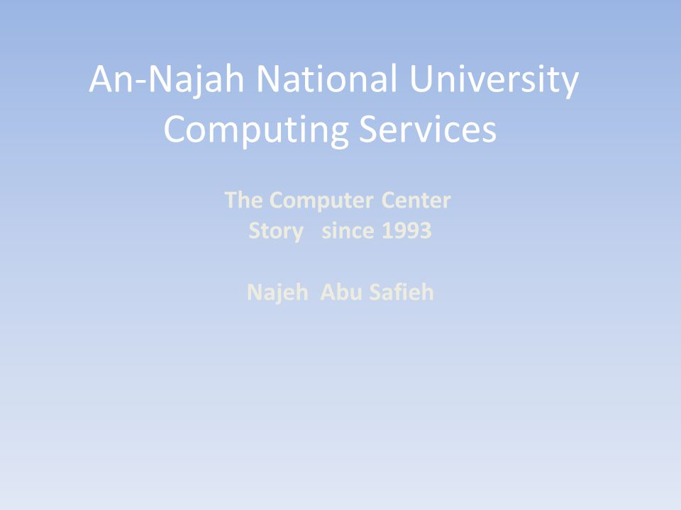 An-Najah National University Computing Services The Computer Center Story since 1993 Najeh Abu Safieh