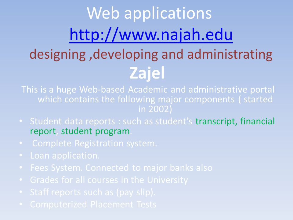 Web applications http://www.najah.edu designing,developing and administratinghttp://www.najah.edu Zajel This is a huge Web-based Academic and administrative portal which contains the following major components ( started in 2002) Student data reports : such as student's transcript, financial report, student program.