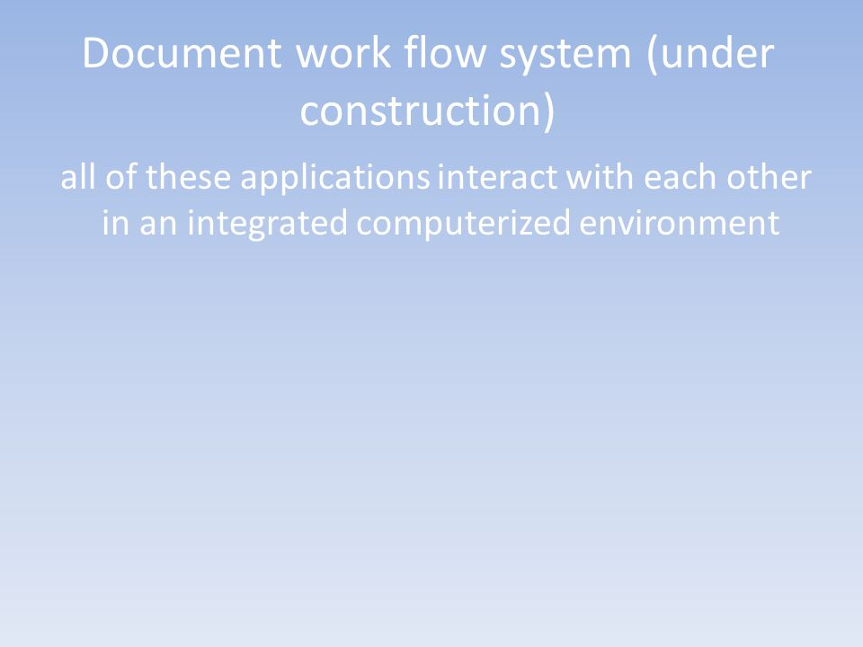 Document work flow system (under construction) all of these applications interact with each other in an integrated computerized environment