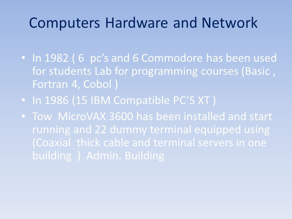 In 1982 ( 6 pc's and 6 Commodore has been used for students Lab for programming courses (Basic, Fortran 4, Cobol ) In 1986 (15 IBM Compatible PC'S XT ) Tow MicroVAX 3600 has been installed and start running and 22 dummy terminal equipped using (Coaxial thick cable and terminal servers in one building ) Admin.
