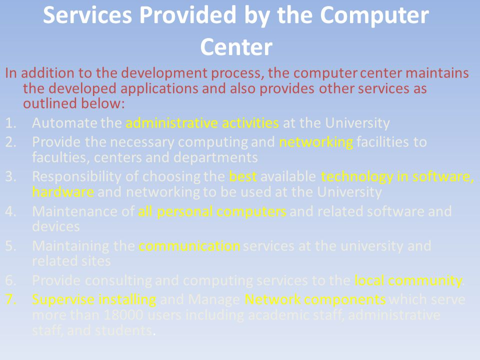 Services Provided by the Computer Center In addition to the development process, the computer center maintains the developed applications and also provides other services as outlined below: 1.Automate the administrative activities at the University 2.Provide the necessary computing and networking facilities to faculties, centers and departments 3.Responsibility of choosing the best available technology in software, hardware and networking to be used at the University 4.Maintenance of all personal computers and related software and devices 5.Maintaining the communication services at the university and related sites 6.Provide consulting and computing services to the local community.