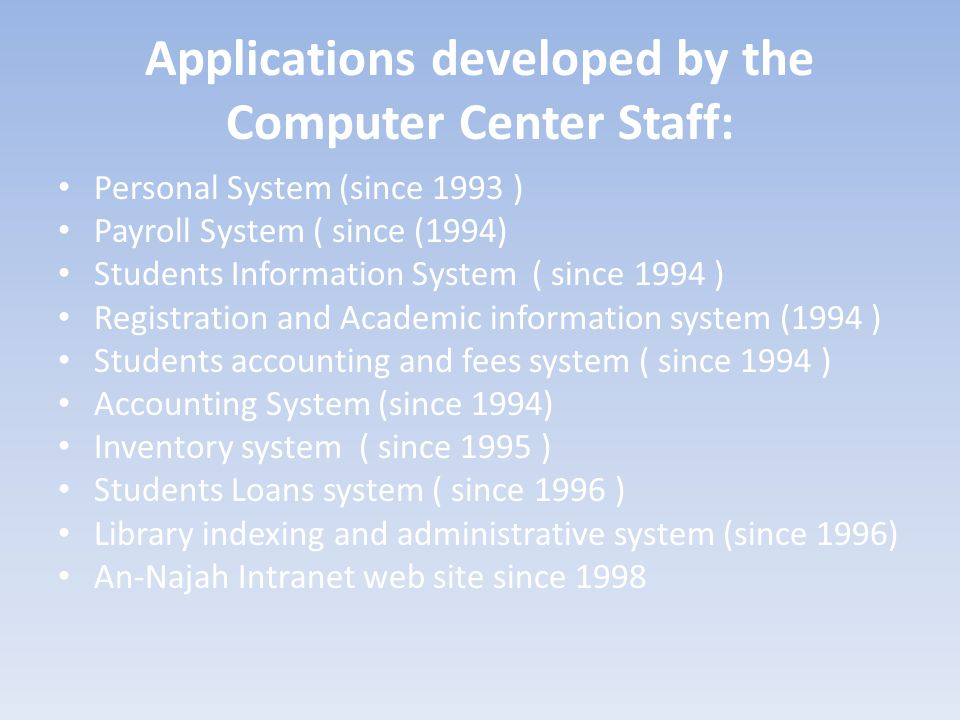 Applications developed by the Computer Center Staff: Personal System (since 1993 ) Payroll System ( since (1994) Students Information System ( since 1994 ) Registration and Academic information system (1994 ) Students accounting and fees system ( since 1994 ) Accounting System (since 1994) Inventory system ( since 1995 ) Students Loans system ( since 1996 ) Library indexing and administrative system (since 1996) An-Najah Intranet web site since 1998