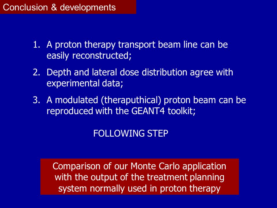Conclusion & developments 1.A proton therapy transport beam line can be easily reconstructed; 2.Depth and lateral dose distribution agree with experimental data; 3.A modulated (theraputhical) proton beam can be reproduced with the GEANT4 toolkit; FOLLOWING STEP Comparison of our Monte Carlo application with the output of the treatment planning system normally used in proton therapy