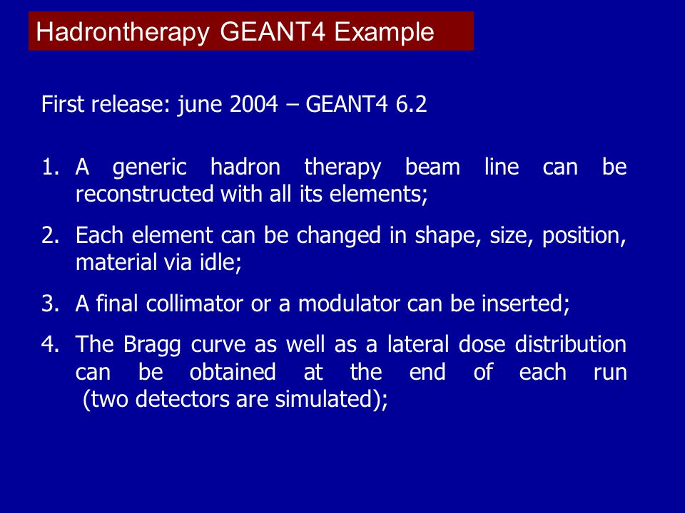 Hadrontherapy GEANT4 Example First release: june 2004 – GEANT4 6.2 1.A generic hadron therapy beam line can be reconstructed with all its elements; 2.Each element can be changed in shape, size, position, material via idle; 3.A final collimator or a modulator can be inserted; 4.The Bragg curve as well as a lateral dose distribution can be obtained at the end of each run (two detectors are simulated);