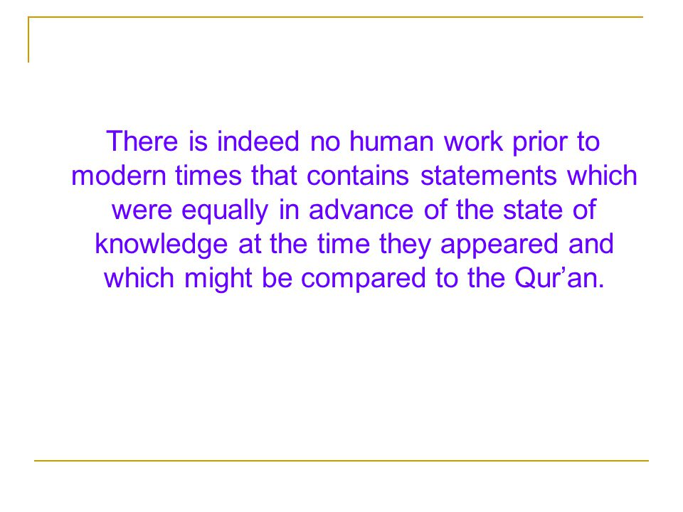 There is indeed no human work prior to modern times that contains statements which were equally in advance of the state of knowledge at the time they appeared and which might be compared to the Qur'an.