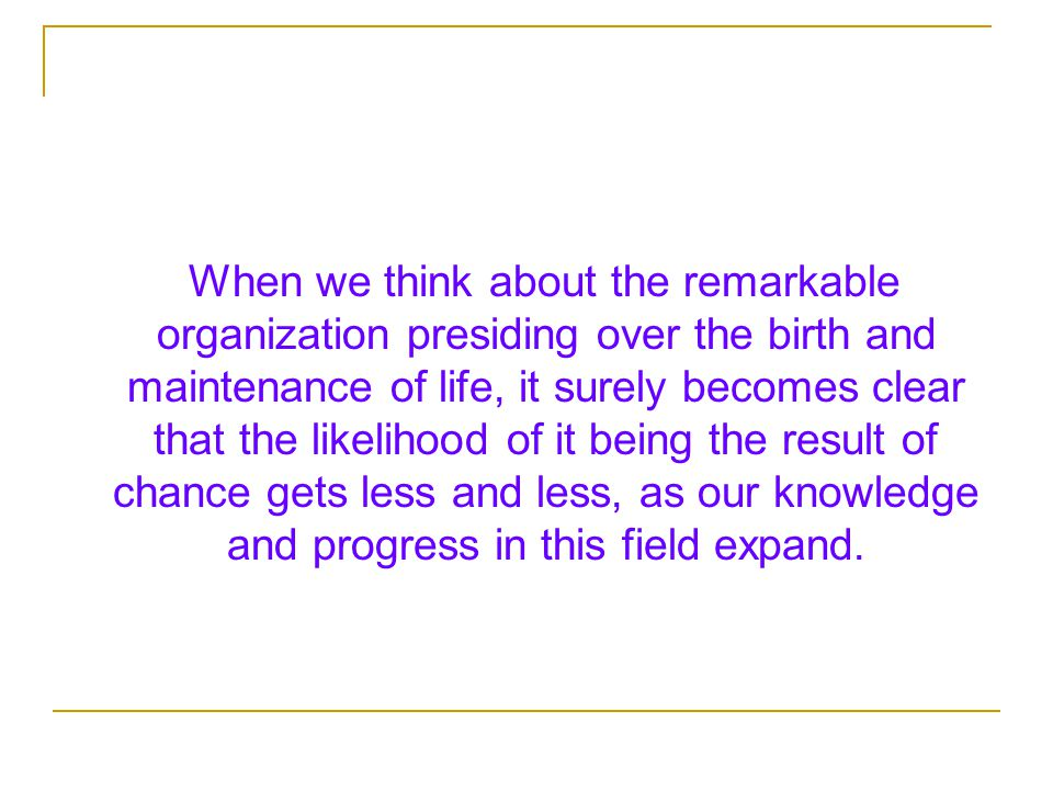 When we think about the remarkable organization presiding over the birth and maintenance of life, it surely becomes clear that the likelihood of it being the result of chance gets less and less, as our knowledge and progress in this field expand.