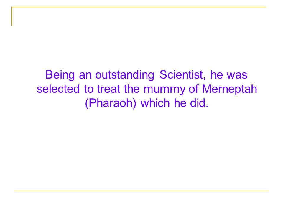 Being an outstanding Scientist, he was selected to treat the mummy of Merneptah (Pharaoh) which he did.