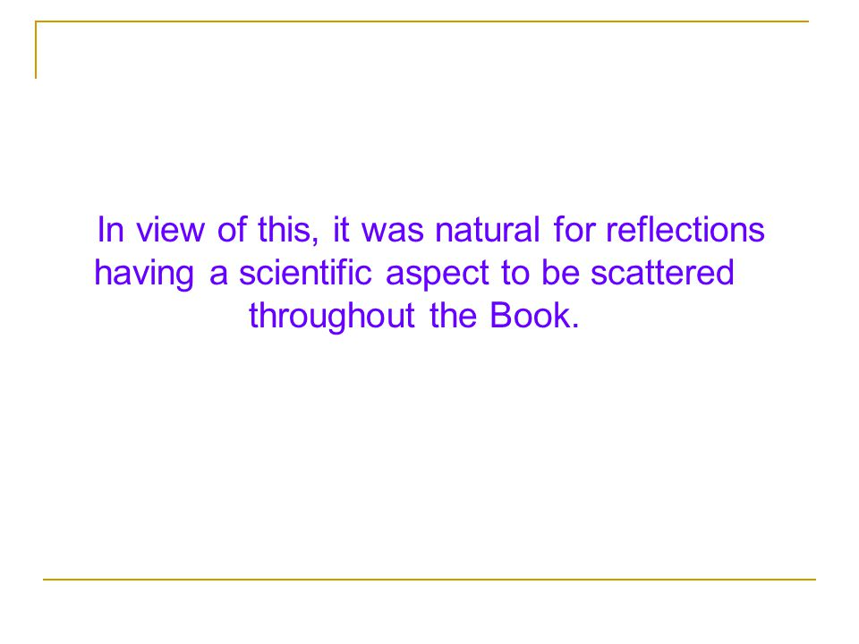 In view of this, it was natural for reflections having a scientific aspect to be scattered throughout the Book.