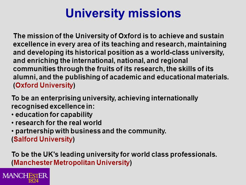 University missions The mission of the University of Oxford is to achieve and sustain excellence in every area of its teaching and research, maintaining and developing its historical position as a world-class university, and enriching the international, national, and regional communities through the fruits of its research, the skills of its alumni, and the publishing of academic and educational materials.