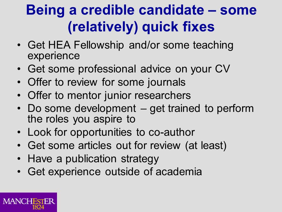 Being a credible candidate – some (relatively) quick fixes Get HEA Fellowship and/or some teaching experience Get some professional advice on your CV Offer to review for some journals Offer to mentor junior researchers Do some development – get trained to perform the roles you aspire to Look for opportunities to co-author Get some articles out for review (at least) Have a publication strategy Get experience outside of academia
