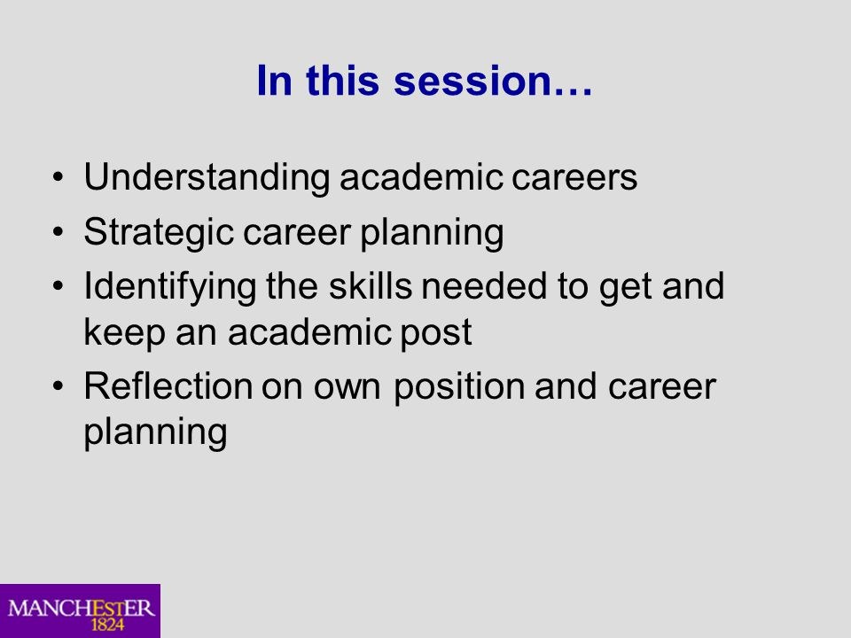 In this session… Understanding academic careers Strategic career planning Identifying the skills needed to get and keep an academic post Reflection on own position and career planning