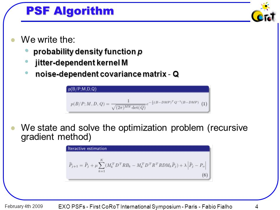 February 4th 2009 EXO PSFs - First CoRoT International Symposium - Paris - Fabio Fialho4 PSF Algorithm We write the: probability density functionp probability density function p jitter-dependent kernelM jitter-dependent kernel M noise-dependent covariance matrixQ noise-dependent covariance matrix - Q We state and solve the optimization problem (recursive gradient method)