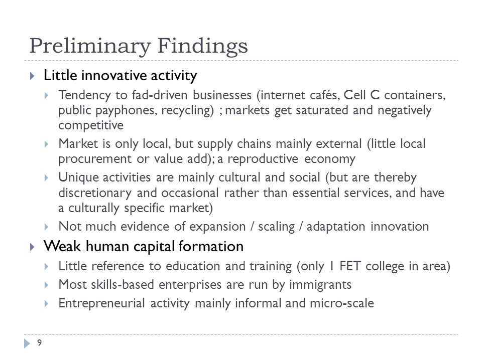 Preliminary Findings 9  Little innovative activity  Tendency to fad-driven businesses (internet cafés, Cell C containers, public payphones, recycling) ; markets get saturated and negatively competitive  Market is only local, but supply chains mainly external (little local procurement or value add); a reproductive economy  Unique activities are mainly cultural and social (but are thereby discretionary and occasional rather than essential services, and have a culturally specific market)  Not much evidence of expansion / scaling / adaptation innovation  Weak human capital formation  Little reference to education and training (only 1 FET college in area)  Most skills-based enterprises are run by immigrants  Entrepreneurial activity mainly informal and micro-scale