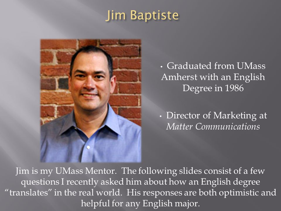 Jim Baptiste Graduated from UMass Amherst with an English Degree in 1986 Director of Marketing at Matter Communications Jim is my UMass Mentor. The fo