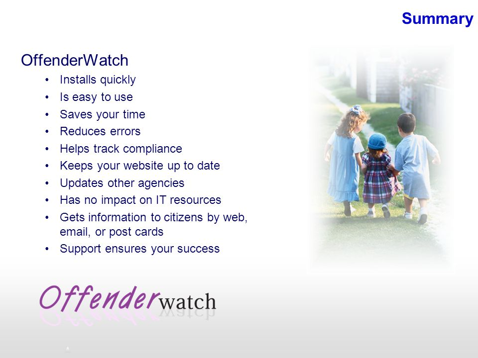 Summary OffenderWatch Installs quickly Is easy to use Saves your time Reduces errors Helps track compliance Keeps your website up to date Updates other agencies Has no impact on IT resources Gets information to citizens by web, email, or post cards Support ensures your success