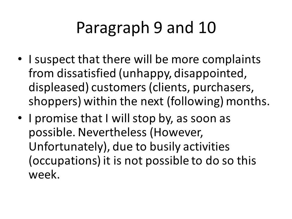 Paragraph 9 and 10 I suspect that there will be more complaints from dissatisfied (unhappy, disappointed, displeased) customers (clients, purchasers, shoppers) within the next (following) months.