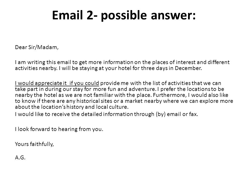 Email 2- possible answer: Dear Sir/Madam, I am writing this email to get more information on the places of interest and different activities nearby.