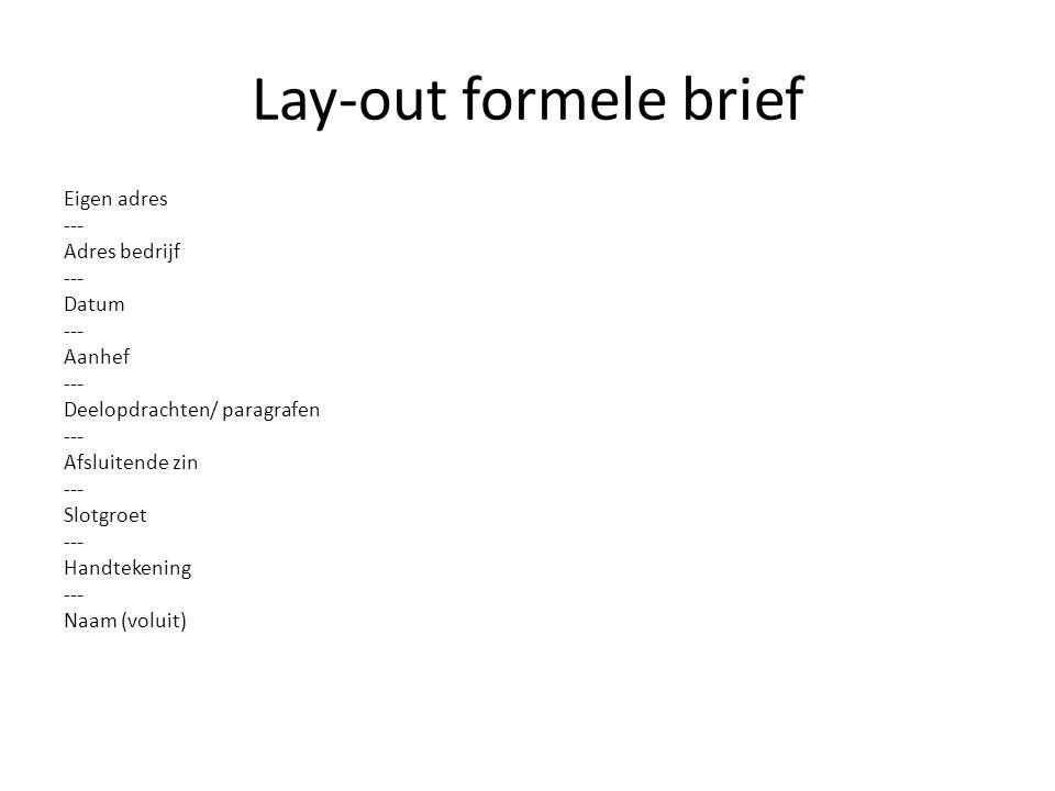 Lay-out formele brief Eigen adres --- Adres bedrijf --- Datum --- Aanhef --- Deelopdrachten/ paragrafen --- Afsluitende zin --- Slotgroet --- Handtekening --- Naam (voluit)