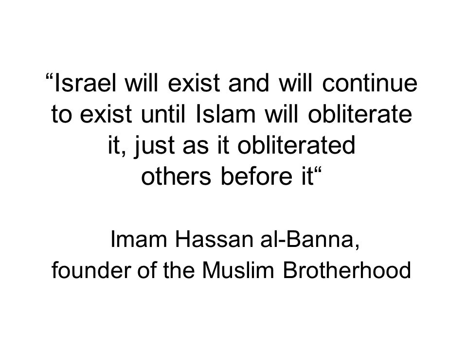 Israel will exist and will continue to exist until Islam will obliterate it, just as it obliterated others before it Imam Hassan al-Banna, founder of the Muslim Brotherhood