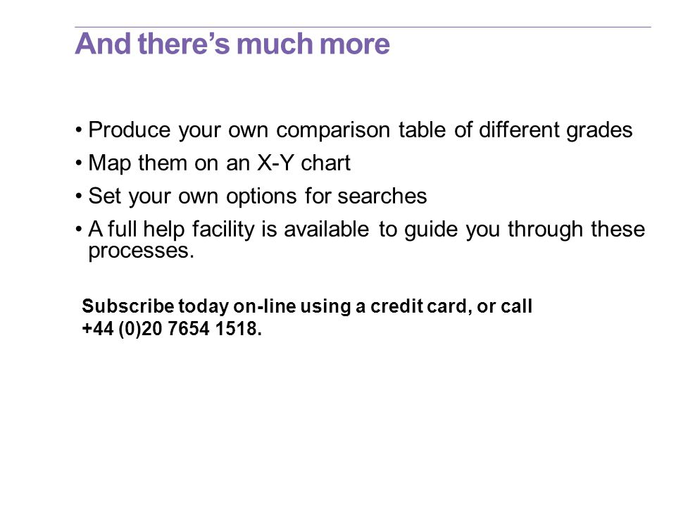 And there's much more Produce your own comparison table of different grades Map them on an X-Y chart Set your own options for searches A full help facility is available to guide you through these processes.