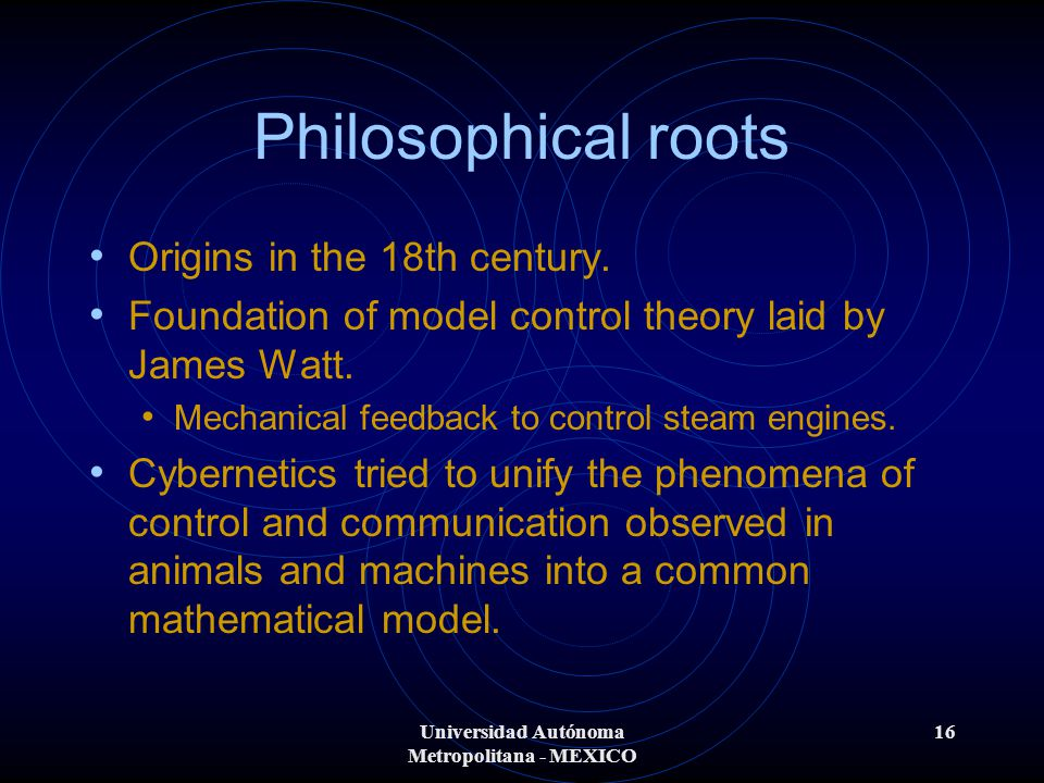 Universidad Autónoma Metropolitana - MEXICO 16 Philosophical roots Origins in the 18th century. Foundation of model control theory laid by James Watt.