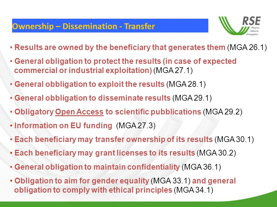 15 Ownership – Dissemination - Transfer Results are owned by the beneficiary that generates them (MGA 26.1) General obligation to protect the results (in case of expected commercial or industrial exploitation) (MGA 27.1) General obbligation to exploit the results (MGA 28.1) General obbligation to disseminate results (MGA 29.1) Obligatory Open Access to scientific pubblications (MGA 29.2) Information on EU funding (MGA 27.3) Each beneficiary may transfer ownership of its results (MGA 30.1) Each beneficiary may grant licenses to its results (MGA 30.2) General obligation to maintain confidentiality (MGA 36.1) Obligation to aim for gender equality (MGA 33.1) and general obligation to comply with ethical principles (MGA 34.1)