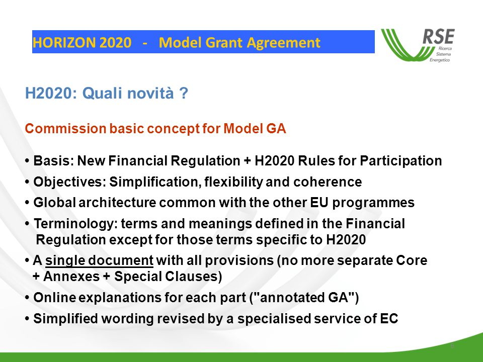 6 Commission basic concept for Model GA Basis: New Financial Regulation + H2020 Rules for Participation Objectives: Simplification, flexibility and coherence Global architecture common with the other EU programmes Terminology: terms and meanings defined in the Financial Regulation except for those terms specific to H2020 A single document with all provisions (no more separate Core + Annexes + Special Clauses) Online explanations for each part ( annotated GA ) Simplified wording revised by a specialised service of EC H2020: Quali novità .
