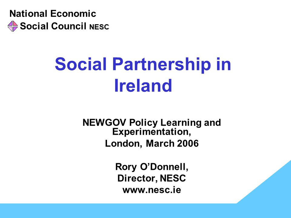 National Economic NESC Social Council NESC Social Partnership in Ireland NEWGOV Policy Learning and Experimentation, London, March 2006 Rory O'Donnell, Director, NESC www.nesc.ie