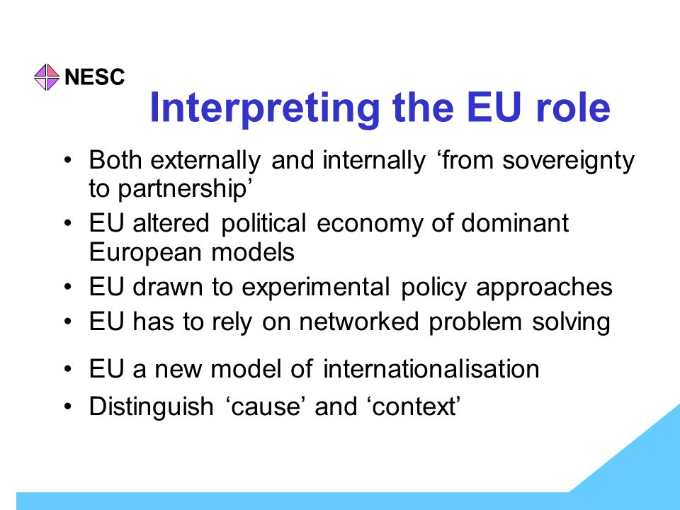NESC Interpreting the EU role Both externally and internally 'from sovereignty to partnership' EU altered political economy of dominant European models EU drawn to experimental policy approaches EU has to rely on networked problem solving EU a new model of internationalisation Distinguish 'cause' and 'context'