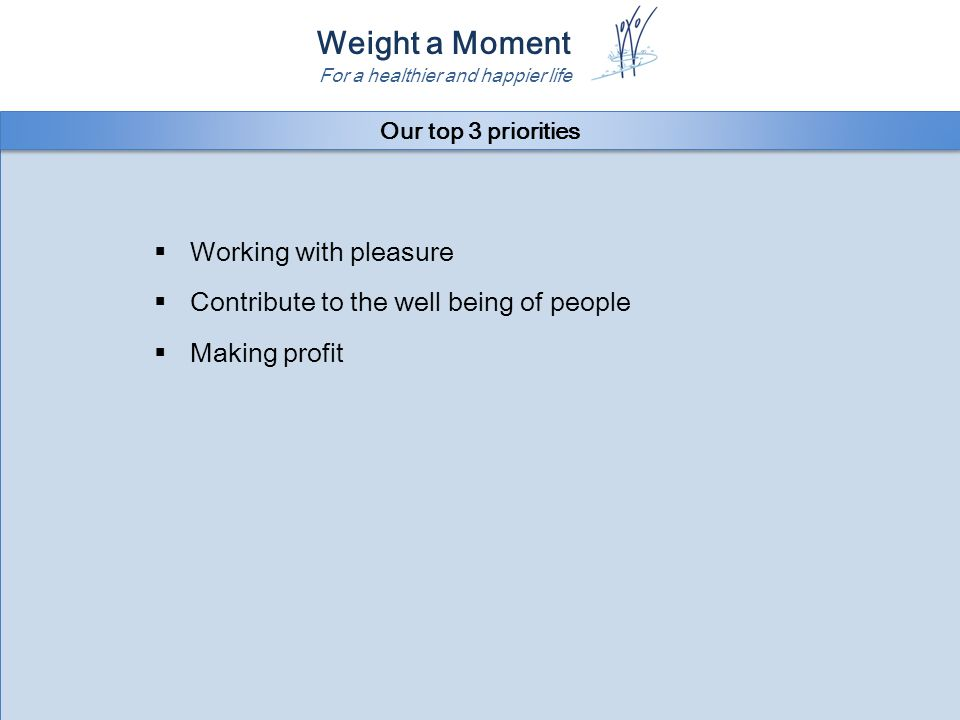 Weight a Moment For a healthier and happier life  Working with pleasure  Contribute to the well being of people  Making profit  Working with pleasure  Contribute to the well being of people  Making profit Our top 3 priorities