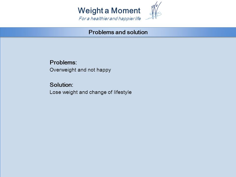 Weight a Moment For a healthier and happier life Problems: Overweight and not happy Solution: Lose weight and change of lifestyle Problems: Overweight and not happy Solution: Lose weight and change of lifestyle Problems and solution
