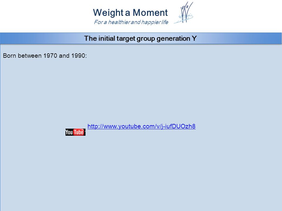 Weight a Moment For a healthier and happier life Born between 1970 and 1990: http://www.youtube.com/v/j-iufDUOzh8 Born between 1970 and 1990: http://www.youtube.com/v/j-iufDUOzh8 The initial target group generation Y