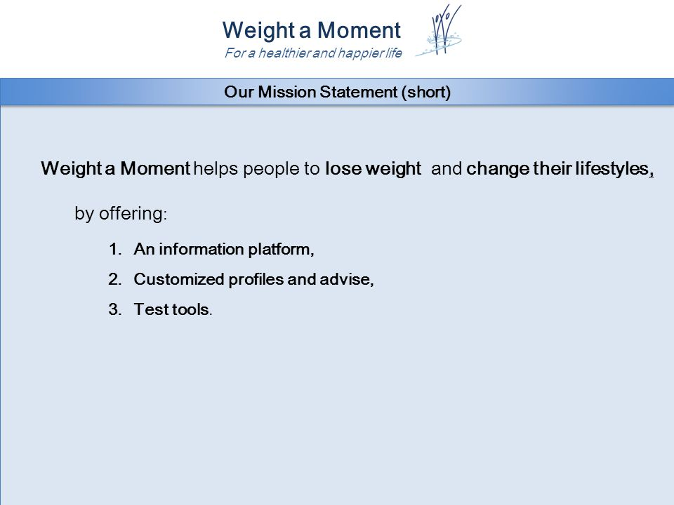 Weight a Moment For a healthier and happier life It's the mission of Weight a Moment to help many healthy adults to lose weight in a sustainable way and to get a happier and healthier lifestyle by offering: 1.A valuable on line health interactive information platform.