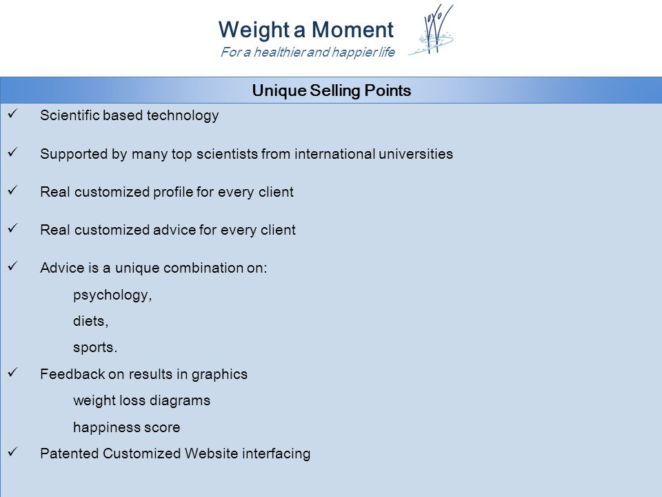 Weight a Moment For a healthier and happier life Unique Selling Points Scientific based technology Supported by many top scientists from international universities Real customized profile for every client Real customized advice for every client Advice is a unique combination on: psychology, diets, sports.