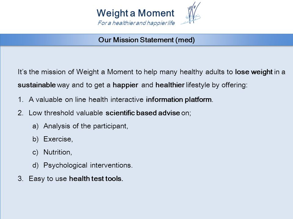 Weight a Moment For a healthier and happier life It's the mission of Weight a Moment to help as many healthy adults as possible to lose weight in a sustainable way and to achieve a happier and healthier lifestyle having a positive personal and social impact by offering: 1.A valuable on line interactive information platform about how lifestyle interferes with health, happiness and success.