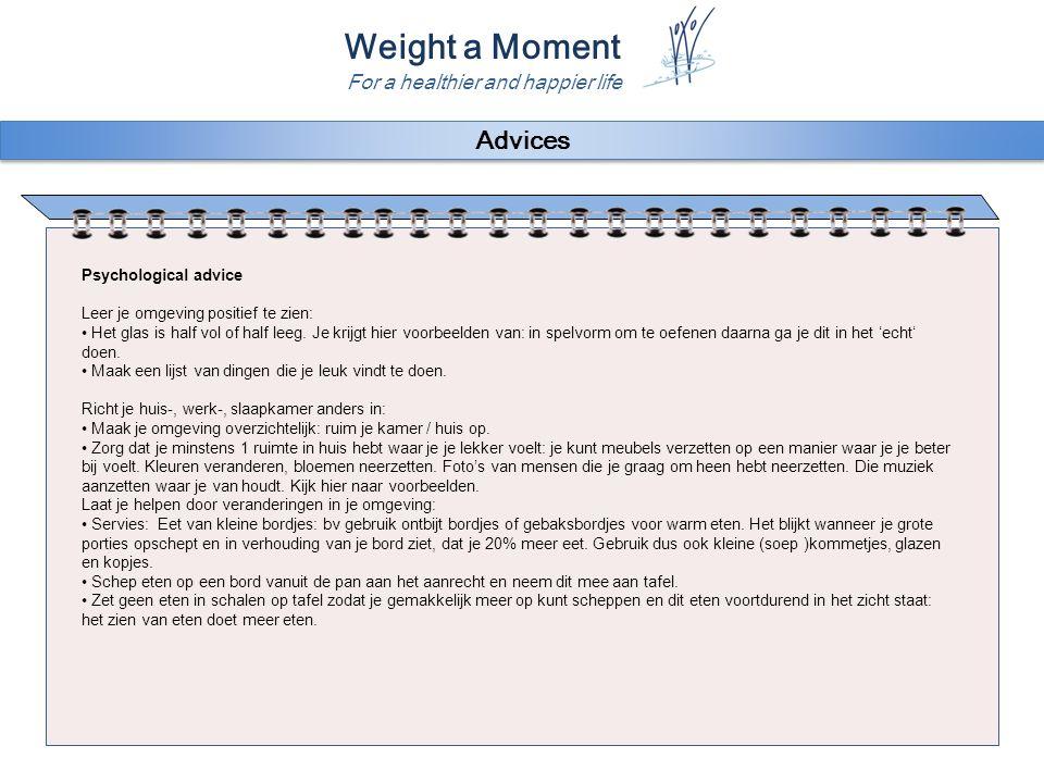 Weight a Moment For a healthier and happier life Advices Psychological advice Leer je omgeving positief te zien: Het glas is half vol of half leeg. Je