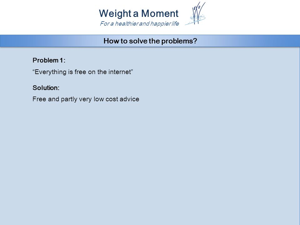 Weight a Moment For a healthier and happier life Problem 1: Everything is free on the internet Solution: Free and partly very low cost advice Problem 1: Everything is free on the internet Solution: Free and partly very low cost advice How to solve the problems