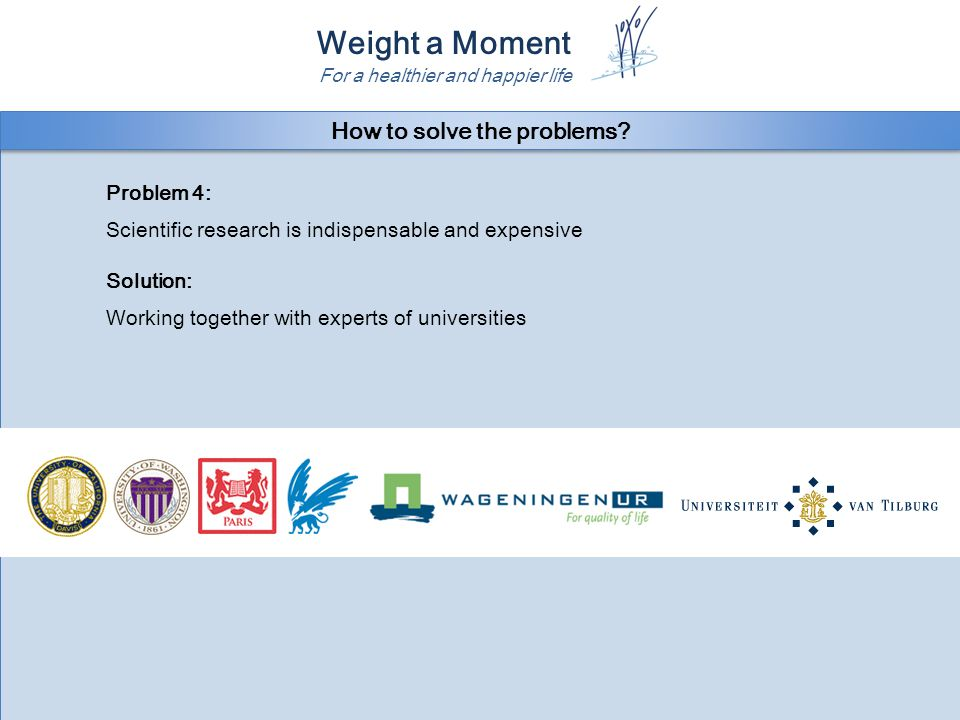 Weight a Moment For a healthier and happier life Problem 4: Scientific research is indispensable and expensive Solution: Working together with experts of universities Problem 4: Scientific research is indispensable and expensive Solution: Working together with experts of universities How to solve the problems