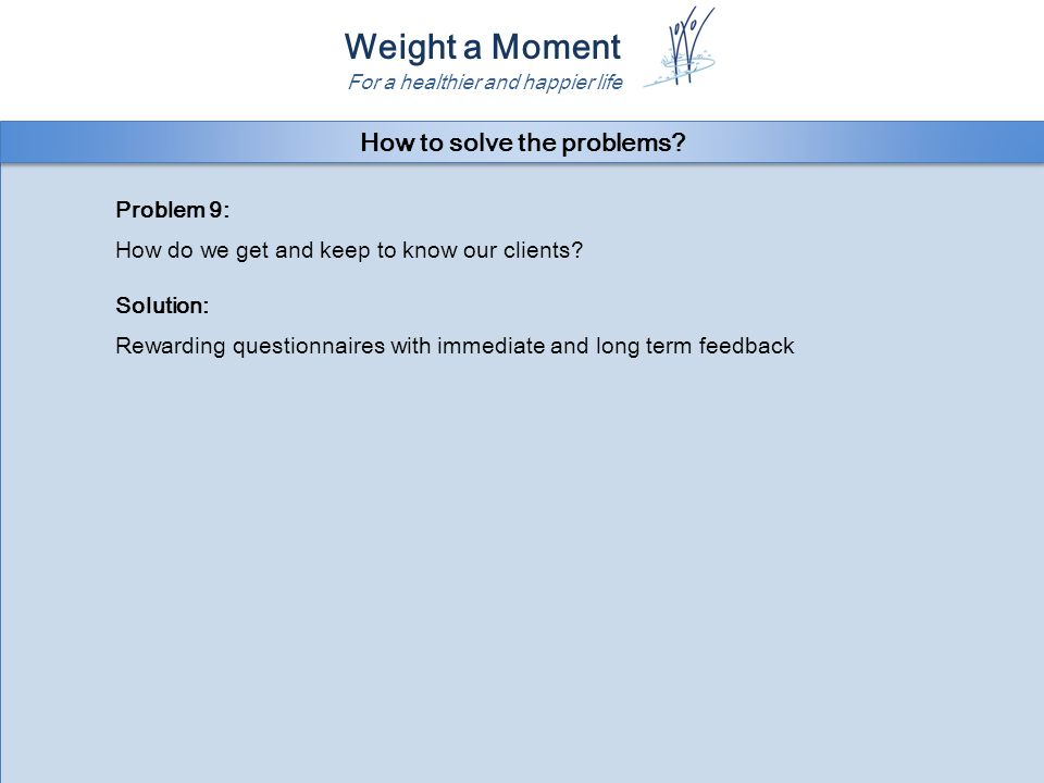 Weight a Moment For a healthier and happier life Problem 9: How do we get and keep to know our clients.