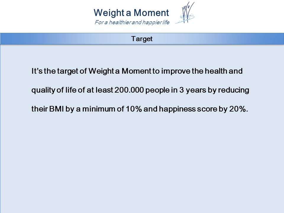 Weight a Moment For a healthier and happier life It's the target of Weight a Moment to improve the health and quality of life of at least 200.000 people in 3 years by reducing their BMI by a minimum of 10% and happiness score by 20%.