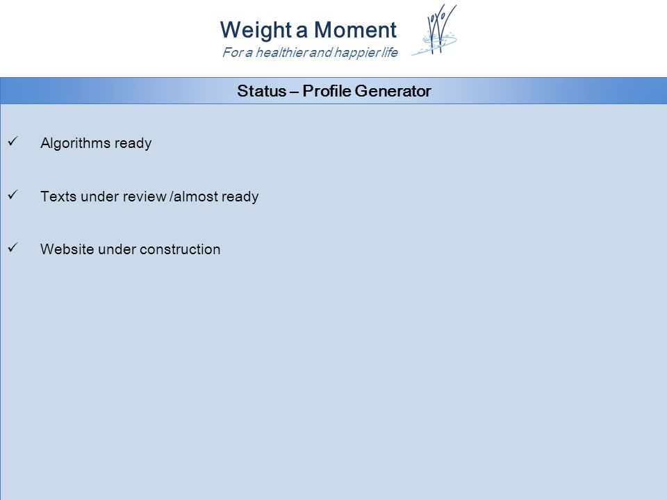 Weight a Moment For a healthier and happier life Status – Profile Generator Algorithms ready Texts under review /almost ready Website under construction Algorithms ready Texts under review /almost ready Website under construction