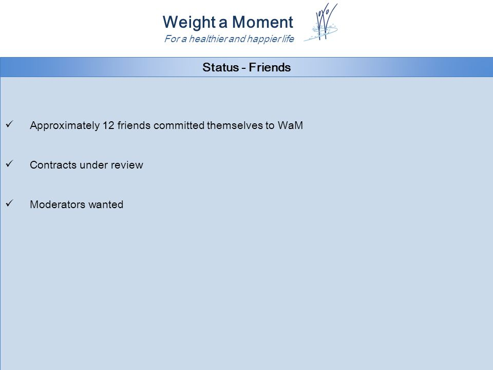 Weight a Moment For a healthier and happier life Status - Friends Approximately 12 friends committed themselves to WaM Contracts under review Moderators wanted Approximately 12 friends committed themselves to WaM Contracts under review Moderators wanted